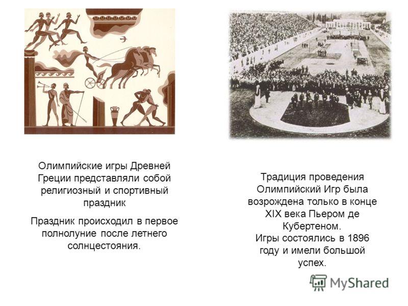 Олимпийские игры Древней Греции представляли собой религиозный и спортивный праздник Праздник происходил в первое полнолуние после летнего солнцестояния. Традиция проведения Олимпийский Игр была возрождена только в конце XIX века Пьером де Кубертеном