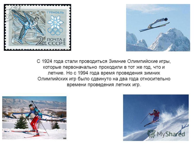 С 1924 года стали проводиться Зимние Олимпийские игры, которые первоначально проходили в тот же год, что и летние. Но с 1994 года время проведения зимних Олимпийских игр было сдвинуто на два года относительно времени проведения летних игр.