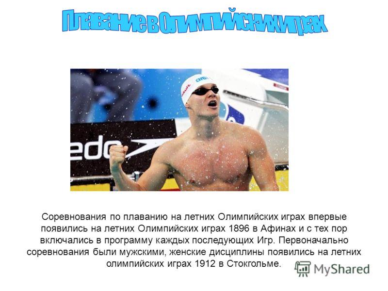 Соревнования по плаванию на летних Олимпийских играх впервые появились на летних Олимпийских играх 1896 в Афинах и с тех пор включались в программу каждых последующих Игр. Первоначально соревнования были мужскими, женские дисциплины появились на летн
