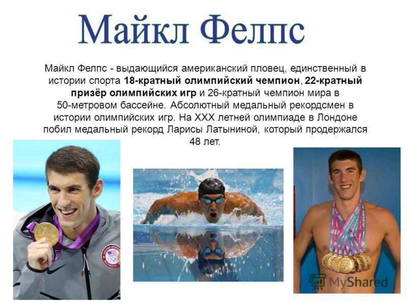 Майкл Фелпс - выдающийся американский пловец, единственный в истории спорта 18-кратный олимпийский чемпион, 22-кратный призёр олимпийских игр и 26-кратный чемпион мира в 50-метровом бассейне. Абсолютный медальный рекордсмен в истории олимпийских игр.