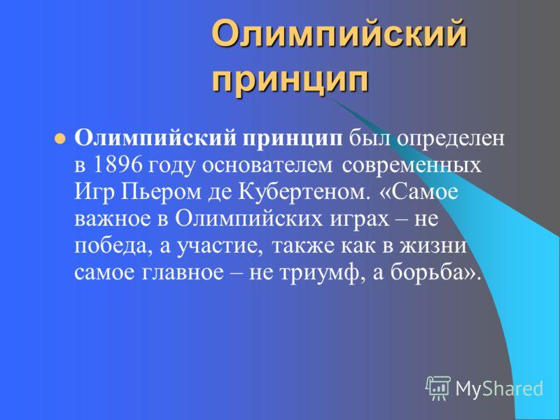 Олимпийский принцип Олимпийский принцип был определен в 1896 году основателем современных Игр Пьером де Кубертеном. «Самое важное в Олимпийских играх – не победа, а участие, также как в жизни самое главное – не триумф, а борьба».