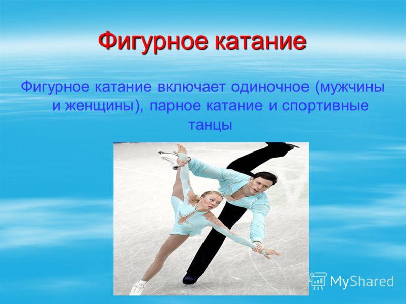 Фигурное катание Фигурное катание включает одиночное (мужчины и женщины), парное катание и спортивные танцы