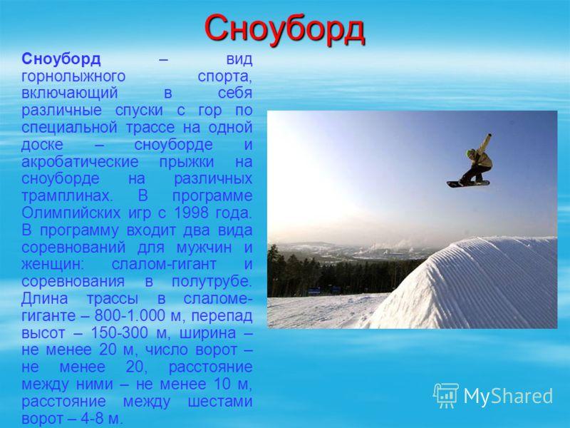 Сноуборд Сноуборд – вид горнолыжного спорта, включающий в себя различные спуски с гор по специальной трассе на одной доске – сноуборде и акробатические прыжки на сноуборде на различных трамплинах. В программе Олимпийских игр с 1998 года. В программу