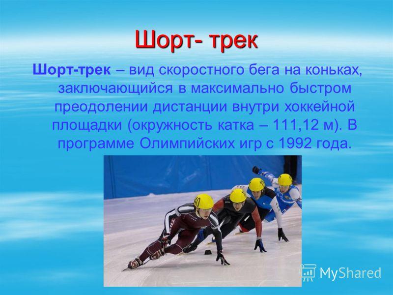Шорт- трек Шорт-трек – вид скоростного бега на коньках, заключающийся в максимально быстром преодолении дистанции внутри хоккейной площадки (окружность катка – 111,12 м). В программе Олимпийских игр с 1992 года.