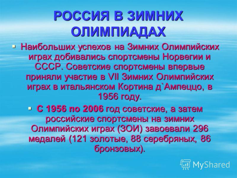 РОССИЯ В ЗИМНИХ ОЛИМПИАДАХ Наибольших успехов на Зимних Олимпийских играх добивались спортсмены Норвегии и СССР. Советские спортсмены впервые приняли участие в VII Зимних Олимпийских играх в итальянском Кортина д`Ампеццо, в 1956 году. Наибольших успе