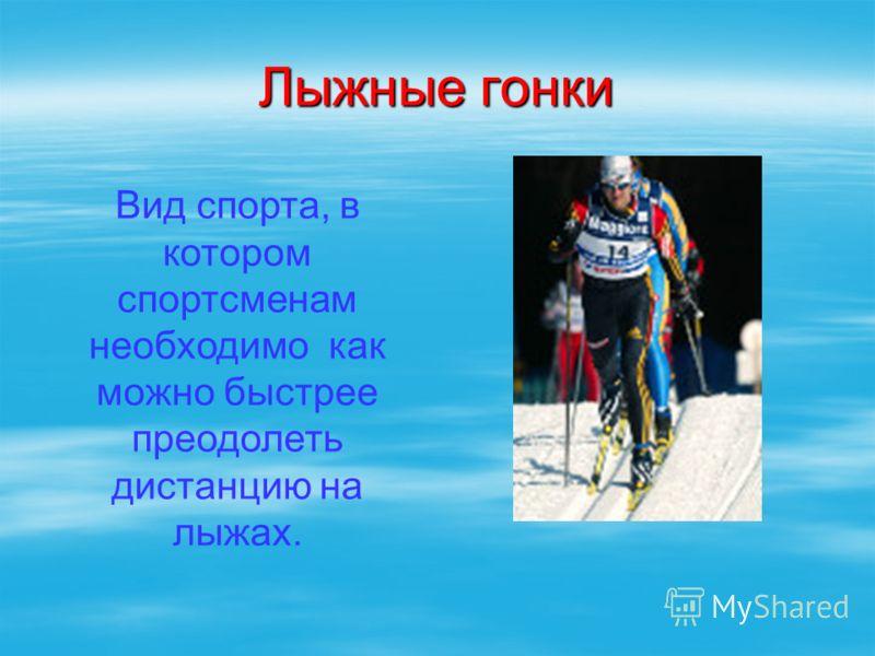 Лыжные гонки Вид спорта, в котором спортсменам необходимо как можно быстрее преодолеть дистанцию на лыжах.