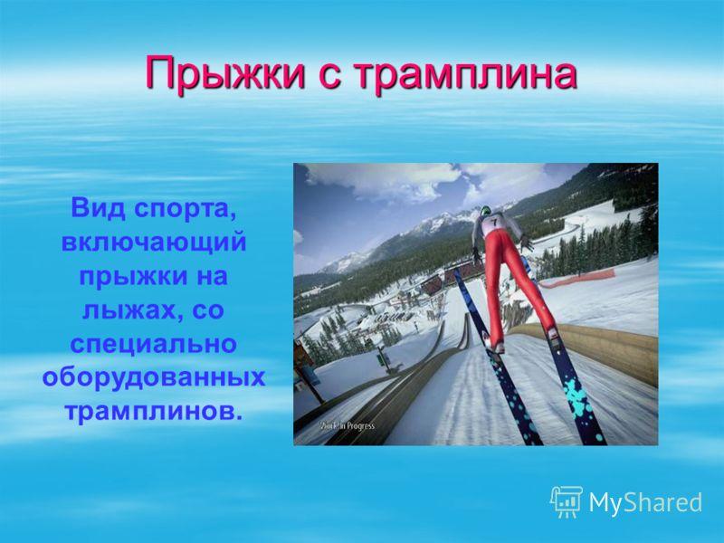 Прыжки с трамплина Вид спорта, включающий прыжки на лыжах, со специально оборудованных трамплинов.