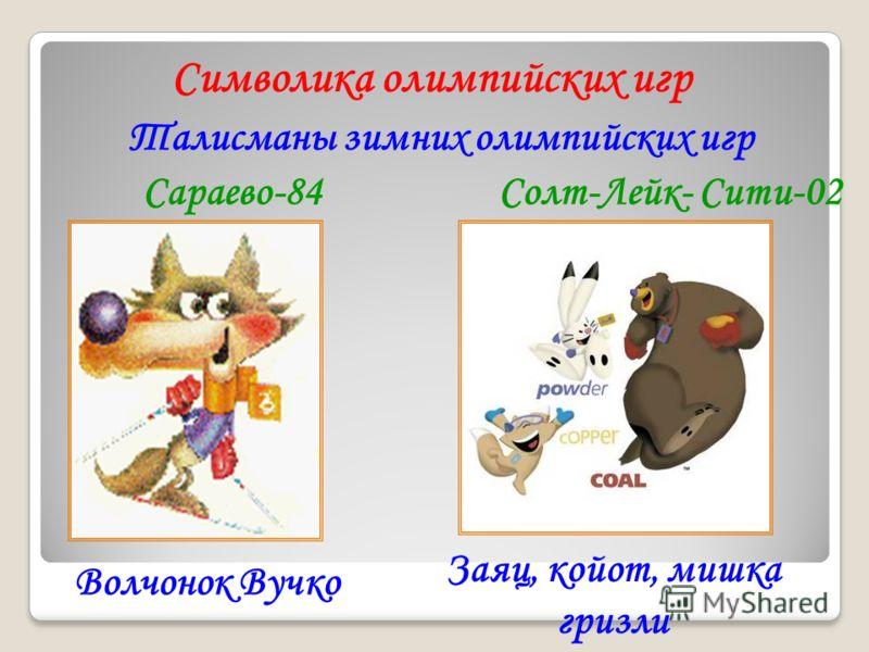 Символика олимпийских игр Талисманы зимних олимпийских игр Сараево-84 Волчонок Вучко Солт-Лейк- Сити-02 Заяц, койот, мишка гризли