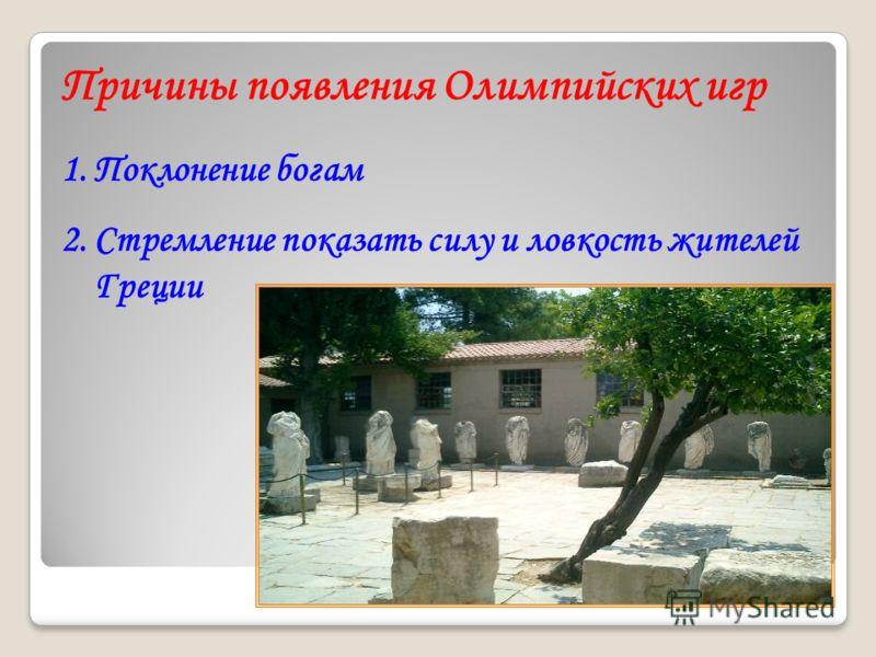 1.Поклонение богам 2.Стремление показать силу и ловкость жителей Греции Причины появления Олимпийских игр