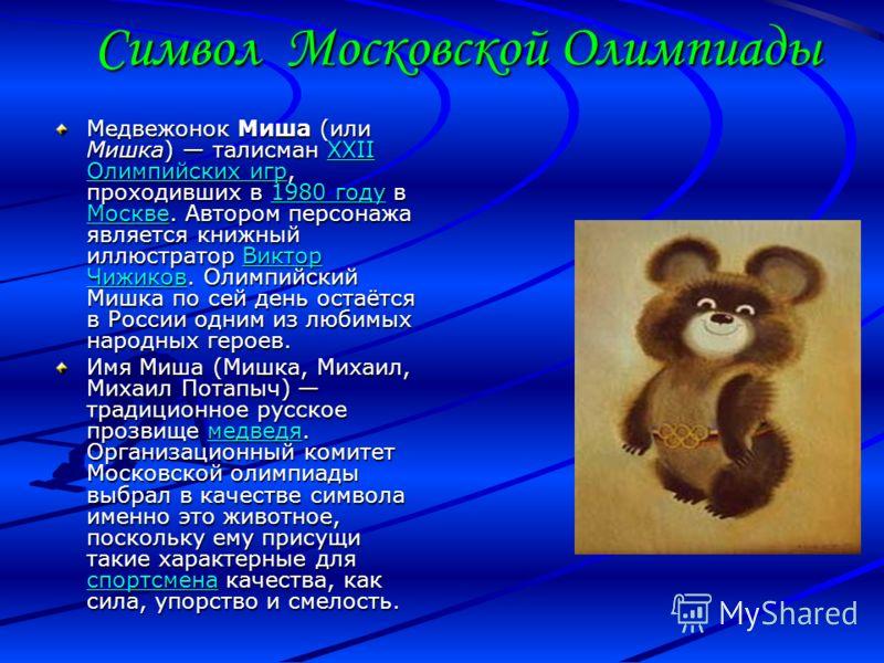 Символ Московской Олимпиады Медвежонок Миша (или Мишка) талисман XXII Олимпийских игр, проходивших в 1980 году в Москве. Автором персонажа является книжный иллюстратор Виктор Чижиков. Олимпийский Мишка по сей день остаётся в России одним из любимых н