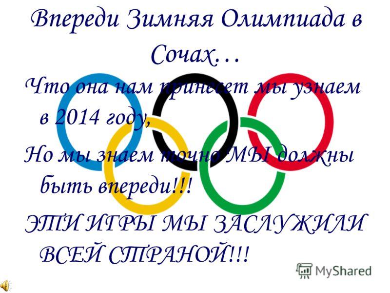 Впереди Зимняя Олимпиада в Сочах… Что она нам принесет мы узнаем в 2014 году, Но мы знаем точно МЫ должны быть впереди!!! ЭТИ ИГРЫ МЫ ЗАСЛУЖИЛИ ВСЕЙ СТРАНОЙ!!!