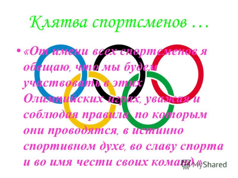 Клятва спортсменов … « От имени всех спортсменов я обещаю, что мы будем участвовать в этих Олимпийских играх, уважая и соблюдая правила, по которым они проводятся, в истинно спортивном духе, во славу спорта и во имя чести своих команд.»