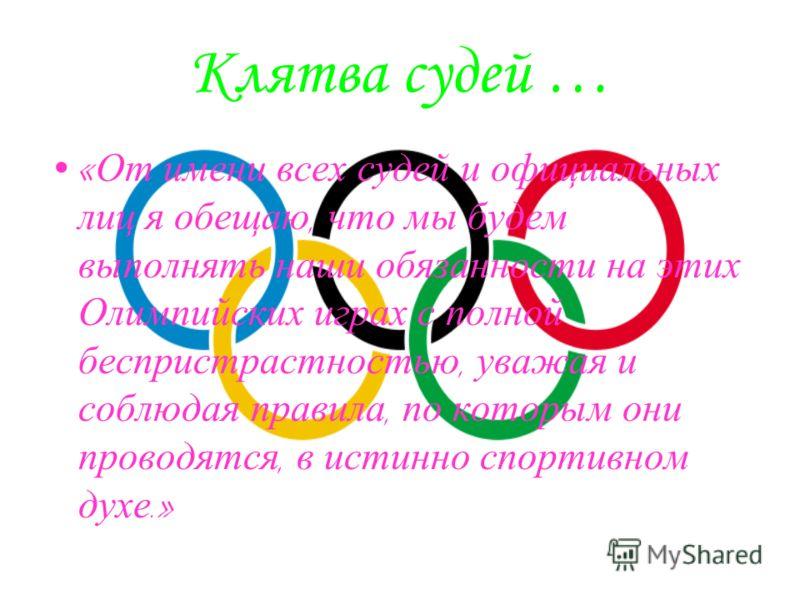Клятва судей … « От имени всех судей и официальных лиц я обещаю, что мы будем выполнять наши обязанности на этих Олимпийских играх с полной беспристрастностью, уважая и соблюдая правила, по которым они проводятся, в истинно спортивном духе.»