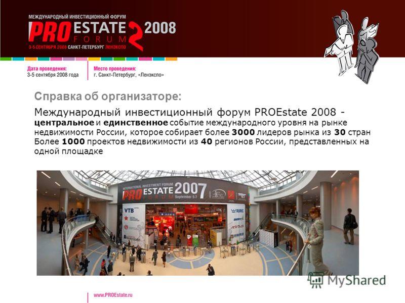 Справка об организаторе: Международный инвестиционный форум PROEstate 2008 - центральное и единственное событие международного уровня на рынке недвижимости России, которое собирает более 3000 лидеров рынка из 30 стран Более 1000 проектов недвижимости