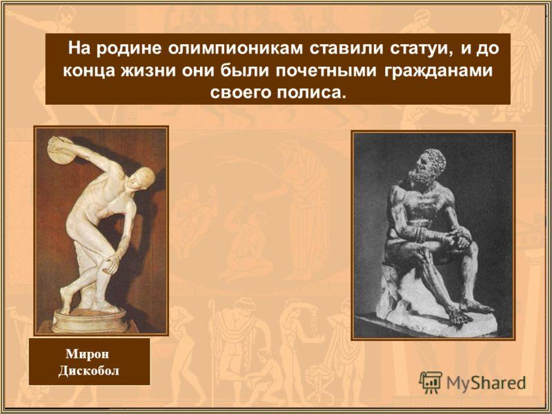Мирон Дискобол На родине олимпионикам ставили статуи, и до конца жизни они были почетными гражданами своего полиса.