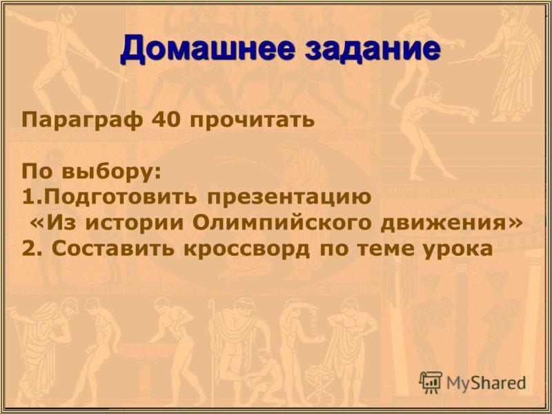 Домашнее задание Параграф 40 прочитать По выбору: 1.Подготовить презентацию «Из истории Олимпийского движения» 2. Составить кроссворд по теме урока