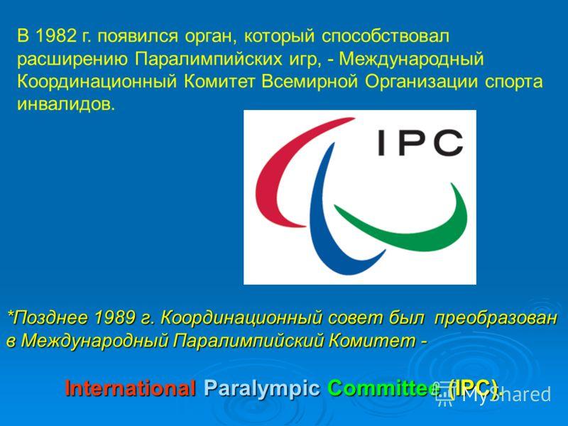 *Позднее 1989 г. Координационный совет был преобразован в Международный Паралимпийский Комитет - International Paralympic Committee (IPC). В 1982 г. появился орган, который способствовал расширению Паралимпийских игр, - Международный Координационный