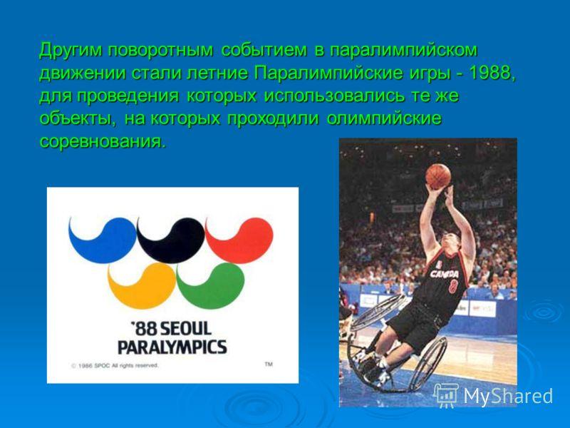 Другим поворотным событием в паралимпийском движении стали летние Паралимпийские игры - 1988, для проведения которых использовались те же объекты, на которых проходили олимпийские соревнования.