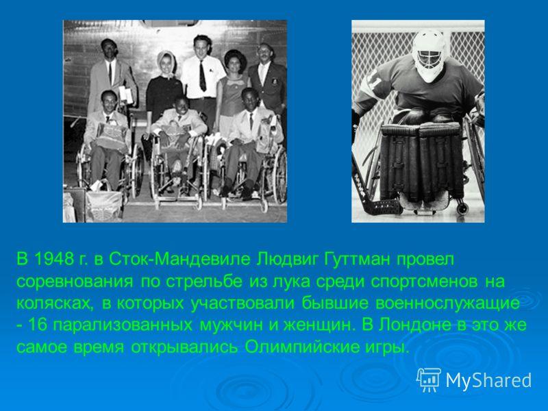 В 1948 г. в Сток-Мандевиле Людвиг Гуттман провел соревнования по стрельбе из лука среди спортсменов на колясках, в которых участвовали бывшие военнослужащие - 16 парализованных мужчин и женщин. В Лондоне в это же самое время открывались Олимпийские и