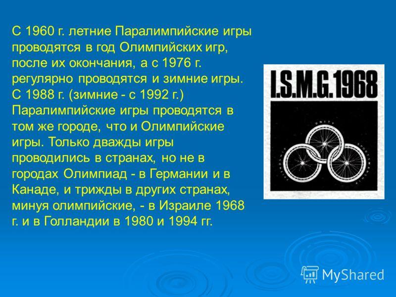 С 1960 г. летние Паралимпийские игры проводятся в год Олимпийских игр, после их окончания, а с 1976 г. регулярно проводятся и зимние игры. С 1988 г. (зимние - с 1992 г.) Паралимпийские игры проводятся в том же городе, что и Олимпийские игры. Только д