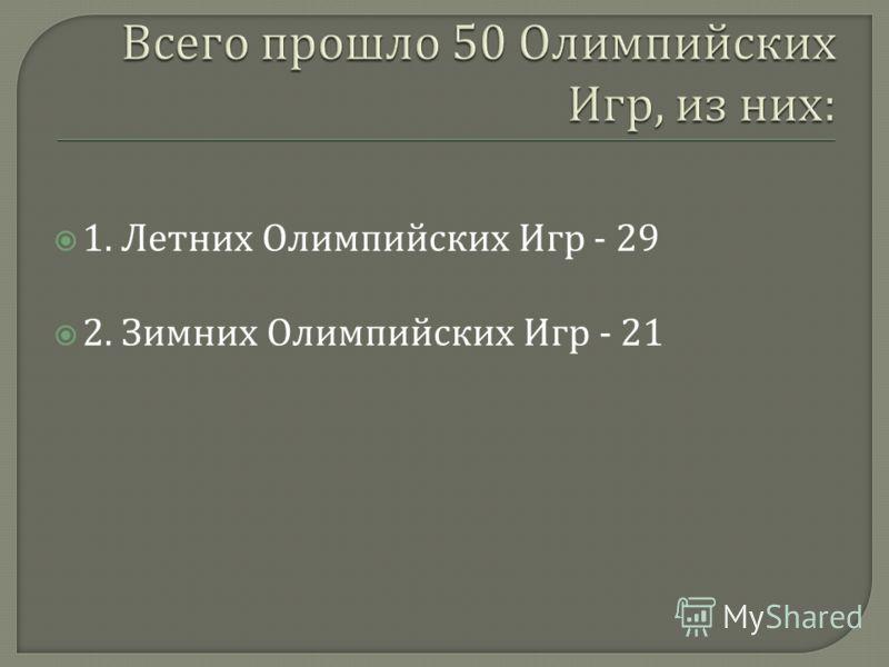 1. Летних Олимпийских Игр - 29 2. Зимних Олимпийских Игр - 21