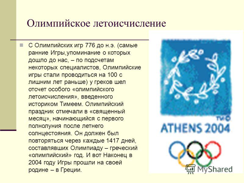 Олимпийское летоисчисление С Олимпийских игр 776 до н.э. (самые ранние Игры,упоминание о которых дошло до нас, – по подсчетам некоторых специалистов, Олимпийские игры стали проводиться на 100 с лишним лет раньше) у греков шел отсчет особого «олимпийс