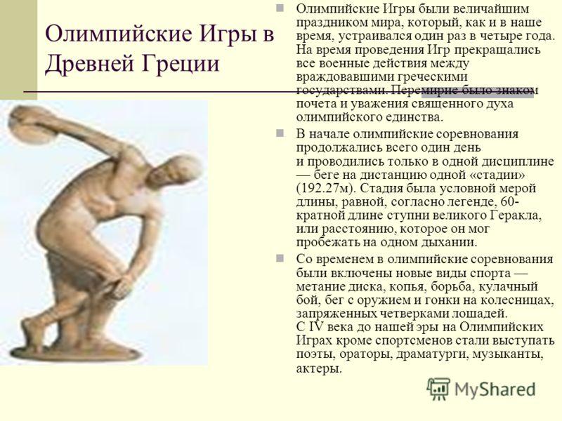 Олимпийские Игры в Древней Греции Олимпийские Игры были величайшим праздником мира, который, как и в наше время, устраивался один раз в четыре года. На время проведения Игр прекращались все военные действия между враждовавшими греческими государствам