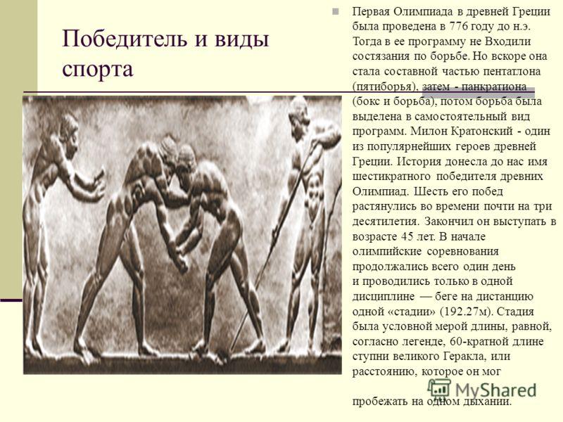 Победитель и виды спорта Первая Олимпиада в древней Греции была проведена в 776 году до н.э. Тогда в ее программу не Входили состязания по борьбе. Но вскоре она стала составной частью пентатлона (пятиборья), затем - панкратиона (бокс и борьба), потом