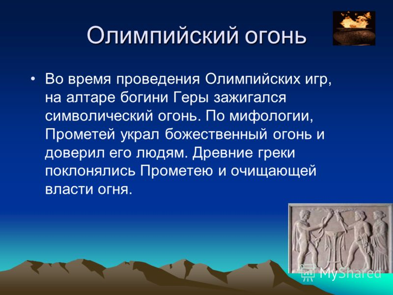 Олимпийский огонь Во время проведения Олимпийских игр, на алтаре богини Геры зажигался символический огонь. По мифологии, Прометей украл божественный огонь и доверил его людям. Древние греки поклонялись Прометею и очищающей власти огня.