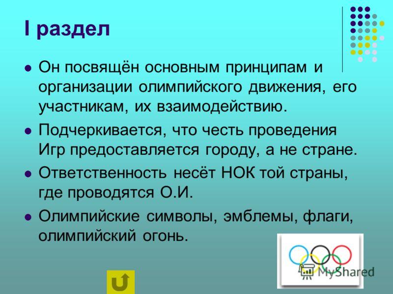 I раздел Он посвящён основным принципам и организации олимпийского движения, его участникам, их взаимодействию. Подчеркивается, что честь проведения Игр предоставляется городу, а не стране. Ответственность несёт НОК той страны, где проводятся О.И. Ол