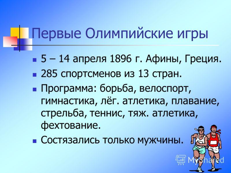 Первые Олимпийские игры 5 – 14 апреля 1896 г. Афины, Греция. 285 спортсменов из 13 стран. Программа: борьба, велоспорт, гимнастика, лёг. атлетика, плавание, стрельба, теннис, тяж. атлетика, фехтование. Состязались только мужчины.