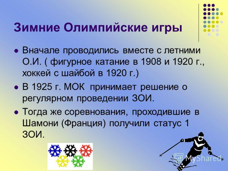 Зимние Олимпийские игры Вначале проводились вместе с летними О.И. ( фигурное катание в 1908 и 1920 г., хоккей с шайбой в 1920 г.) В 1925 г. МОК принимает решение о регулярном проведении ЗОИ. Тогда же соревнования, проходившие в Шамони (Франция) получ
