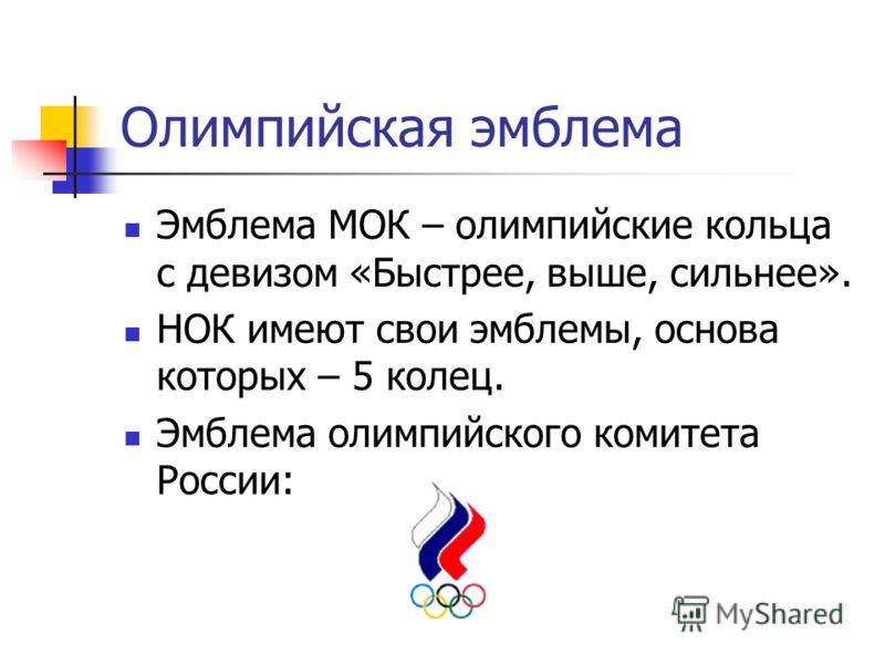 Олимпийская эмблема Эмблема МОК – олимпийские кольца с девизом «Быстрее, выше, сильнее». НОК имеют свои эмблемы, основа которых – 5 колец. Эмблема олимпийского комитета России: