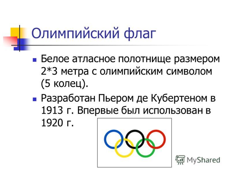 Олимпийский флаг Белое атласное полотнище размером 2*3 метра с олимпийским символом (5 колец). Разработан Пьером де Кубертеном в 1913 г. Впервые был и