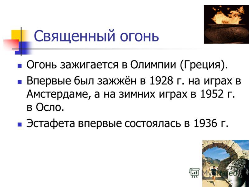 Священный огонь Огонь зажигается в Олимпии (Греция). Впервые был зажжён в 1928 г. на играх в Амстердаме, а на зимних играх в 1952 г. в Осло. Эстафета