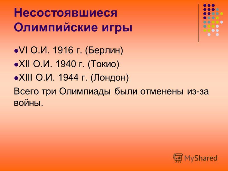 Несостоявшиеся Олимпийские игры VI О.И. 1916 г. (Берлин) XII О.И. 1940 г. (Токио) XIII О.И. 1944 г. (Лондон) Всего три Олимпиады были отменены из-за в