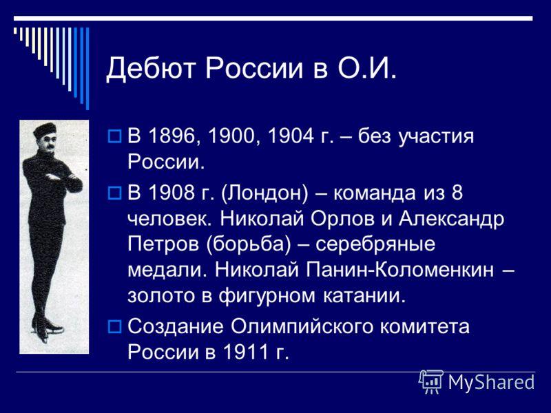 Дебют России в О.И. В 1896, 1900, 1904 г. – без участия России. В 1908 г. (Лондон) – команда из 8 человек. Николай Орлов и Александр Петров (борьба) –