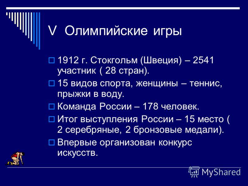 V Олимпийские игры 1912 г. Стокгольм (Швеция) – 2541 участник ( 28 стран). 15 видов спорта, женщины – теннис, прыжки в воду. Команда России – 178 человек. Итог выступления России – 15 место ( 2 серебряные, 2 бронзовые медали). Впервые организован кон