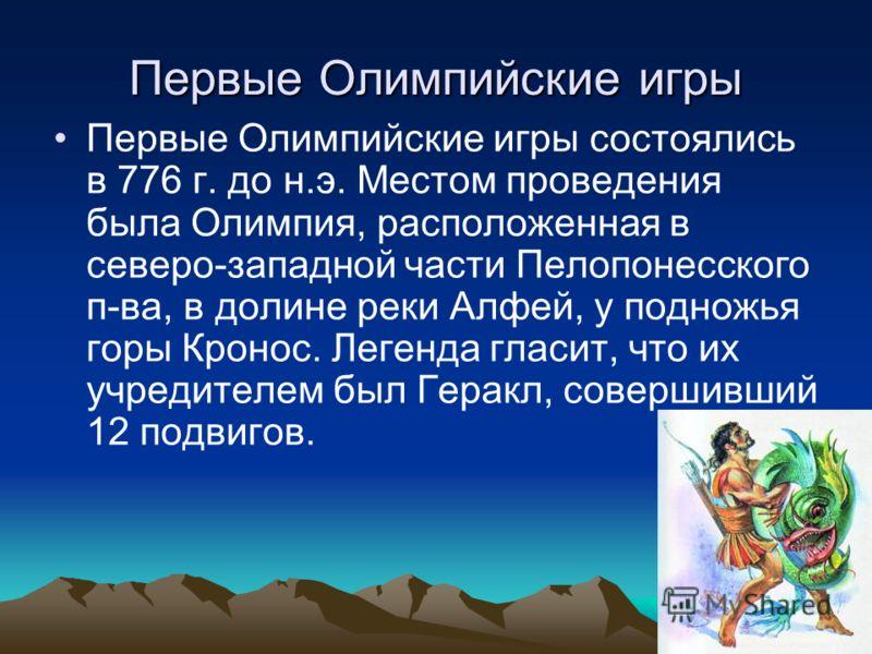Первые Олимпийские игры Первые Олимпийские игры состоялись в 776 г. до н.э. Местом проведения была Олимпия, расположенная в северо-западной части Пелопонесского п-ва, в долине реки Алфей, у подножья горы Кронос. Легенда гласит, что их учредителем был