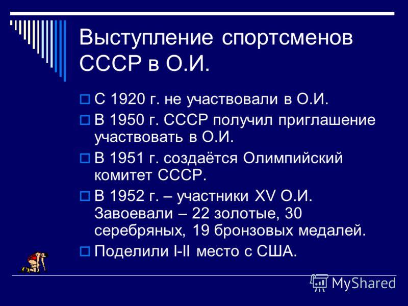 Выступление спортсменов СССР в О.И. С 1920 г. не участвовали в О.И. В 1950 г. СССР получил приглашение участвовать в О.И. В 1951 г. создаётся Олимпийский комитет СССР. В 1952 г. – участники XV О.И. Завоевали – 22 золотые, 30 серебряных, 19 бронзовых