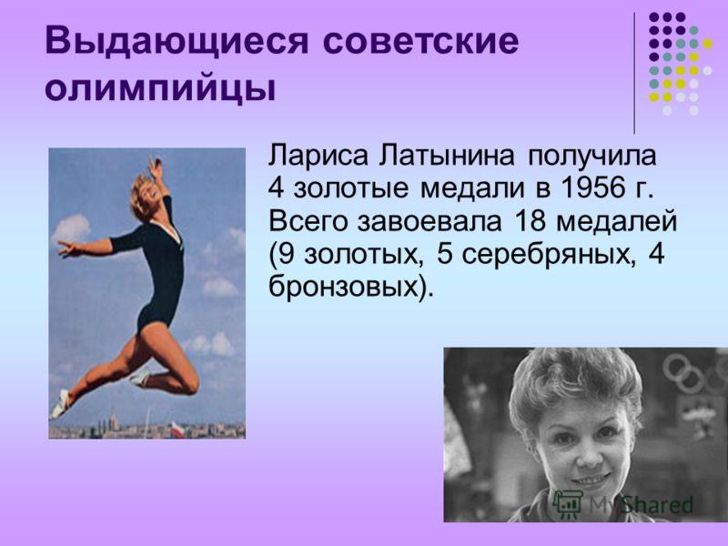Выдающиеся советские олимпийцы Лариса Латынина получила 4 золотые медали в 1956 г. Всего завоевала 18 медалей (9 золотых, 5 серебряных, 4 бронзовых).