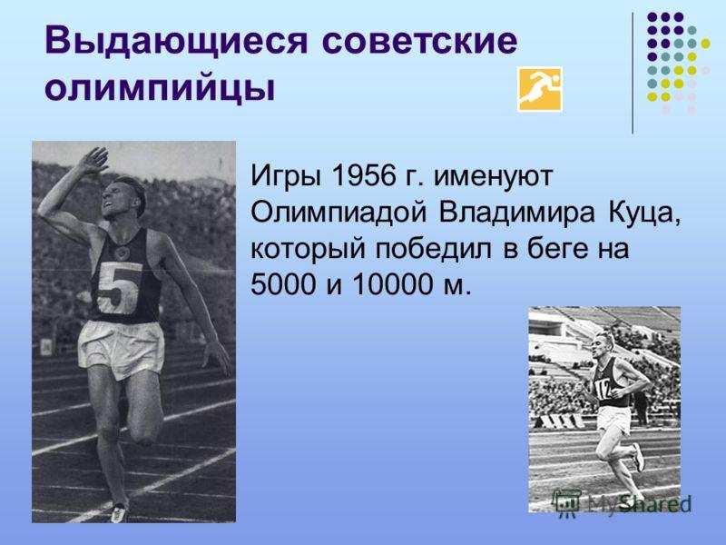 Выдающиеся советские олимпийцы Игры 1956 г. именуют Олимпиадой Владимира Куца, который победил в беге на 5000 и 10000 м.