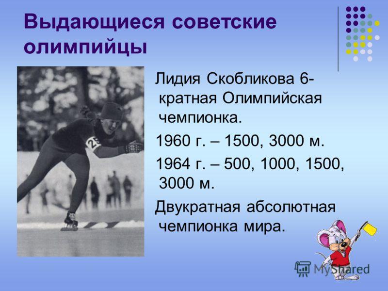 Выдающиеся советские олимпийцы Лидия Скобликова 6- кратная Олимпийская чемпионка. 1960 г. – 1500, 3000 м. 1964 г. – 500, 1000, 1500, 3000 м. Двукратная абсолютная чемпионка мира.