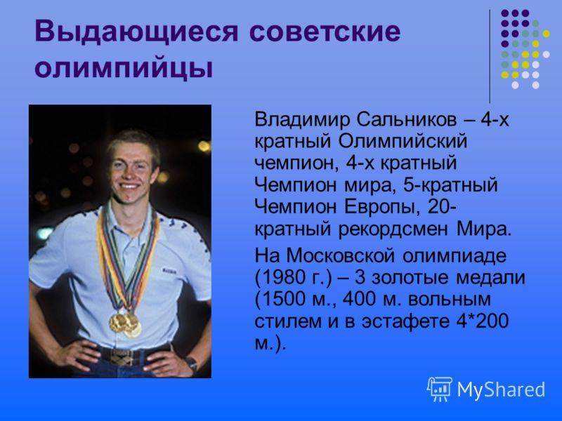 Выдающиеся советские олимпийцы Владимир Сальников – 4-х кратный Олимпийский чемпион, 4-х кратный Чемпион мира, 5-кратный Чемпион Европы, 20- кратный рекордсмен Мира. На Московской олимпиаде (1980 г.) – 3 золотые медали (1500 м., 400 м. вольным стилем