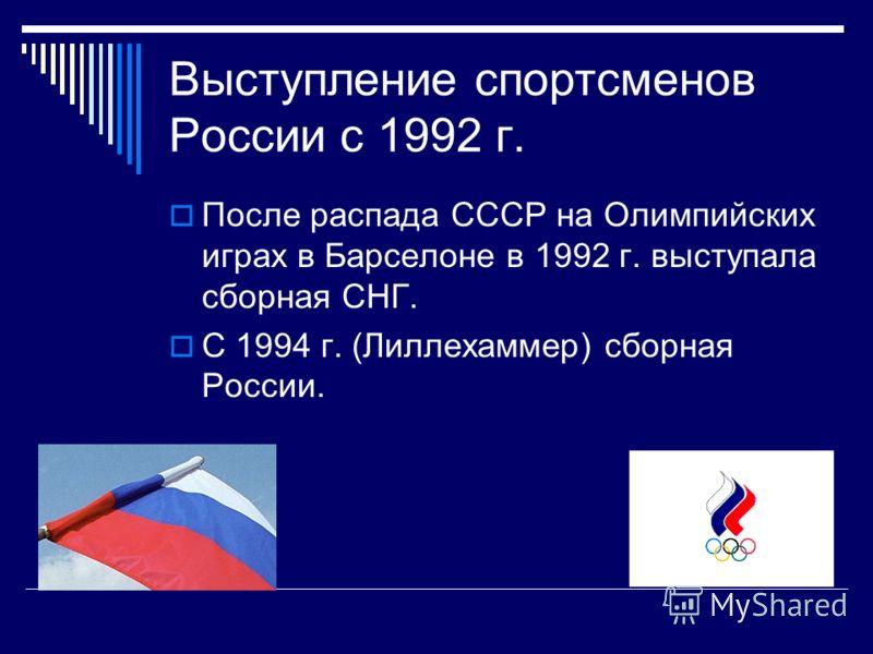 Выступление спортсменов России с 1992 г. После распада СССР на Олимпийских играх в Барселоне в 1992 г. выступала сборная СНГ. С 1994 г. (Лиллехаммер) сборная России.