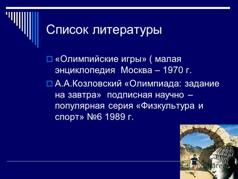 Список литературы «Олимпийские игры» ( малая энциклопедия Москва – 1970 г. А.А.Козловский «Олимпиада: задание на завтра» подписная научно – популярная