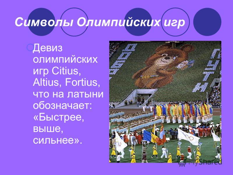 Символы Олимпийских игр Девиз олимпийских игр Citius, Altius, Fortius, что на латыни обозначает: «Быстрее, выше, сильнее».