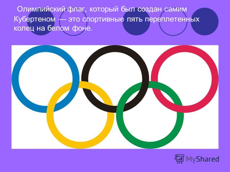 Олимпийский флаг, который был создан самим Кубертеном это спортивные пять переплетенных колец на белом фоне.