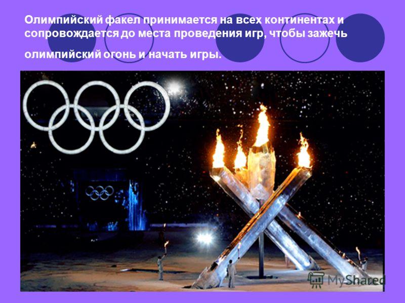 Олимпийский факел принимается на всех континентах и сопровождается до места проведения игр, чтобы зажечь олимпийский огонь и начать игры.