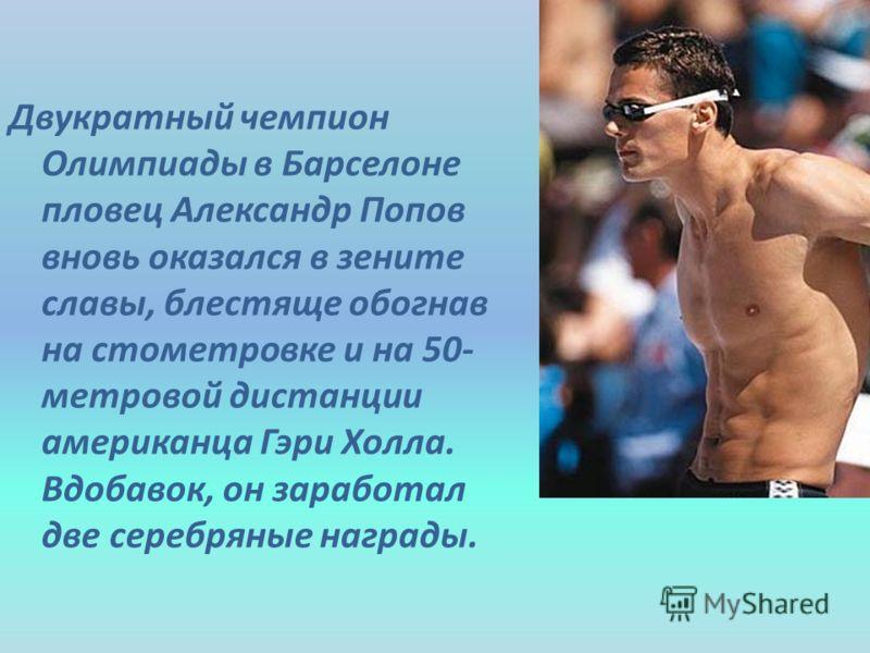Двукратный чемпион Олимпиады в Барселоне пловец Александр Попов вновь оказался в зените славы, блестяще обогнав на стометровке и на 50- метровой дистанции американца Гэри Холла. Вдобавок, он заработал две серебряные награды.
